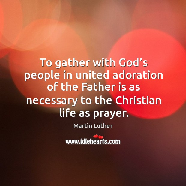 To gather with God's people in united adoration of the father is as necessary to the christian life as prayer. Image