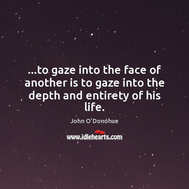 …to gaze into the face of another is to gaze into the depth and entirety of his life. Image