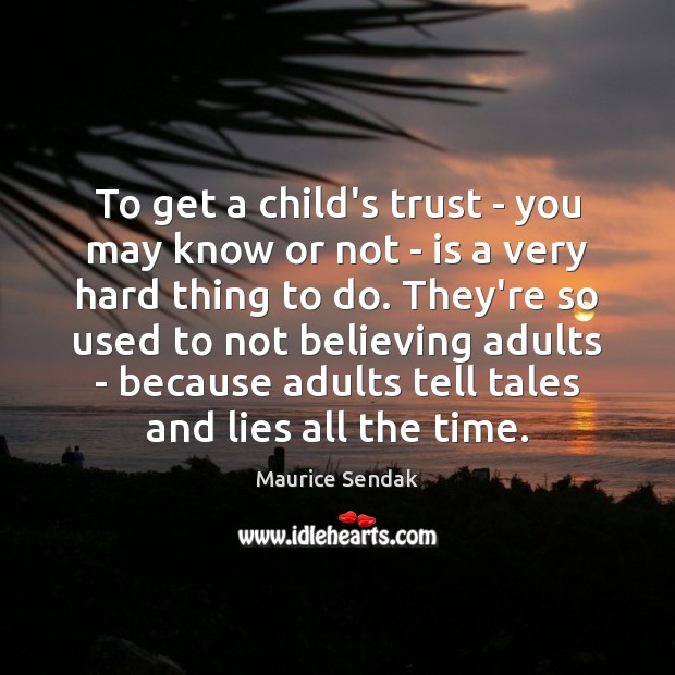 To get a child's trust – you may know or not – Maurice Sendak Picture Quote