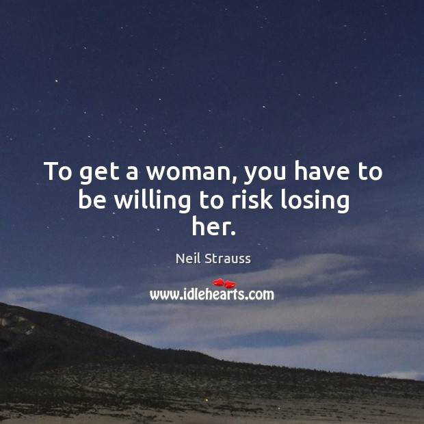 To get a woman, you have to be willing to risk losing her. Image