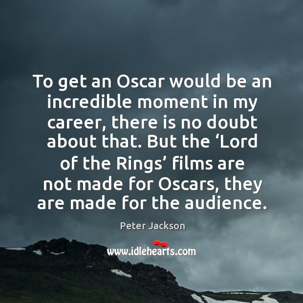 To get an oscar would be an incredible moment in my career, there is no doubt about that. Peter Jackson Picture Quote
