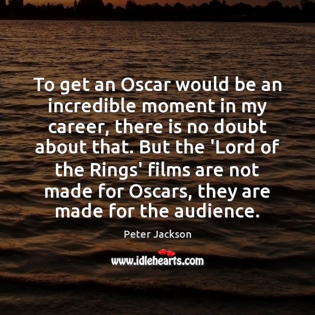 To get an Oscar would be an incredible moment in my career, Peter Jackson Picture Quote