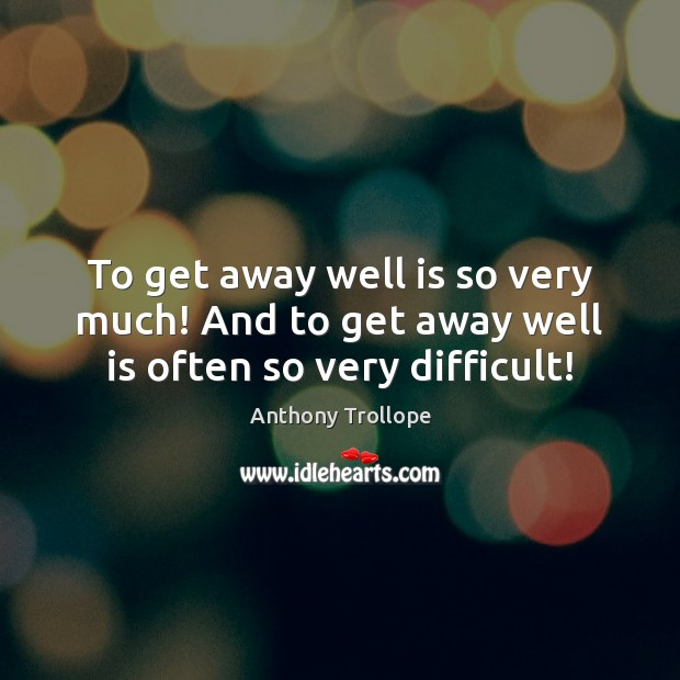 Image, To get away well is so very much! And to get away well is often so very difficult!