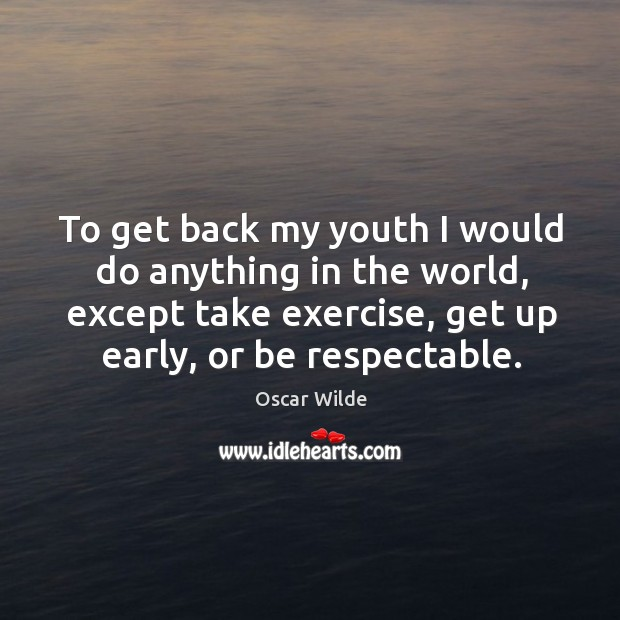 Image, To get back my youth I would do anything in the world, except take exercise, get up early, or be respectable.