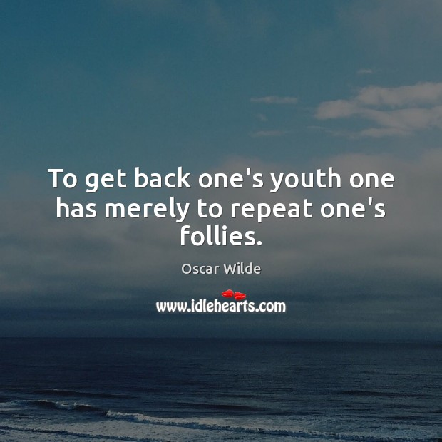 Image, To get back one's youth one has merely to repeat one's follies.