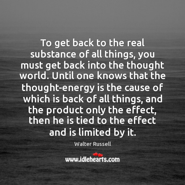 To get back to the real substance of all things, you must Walter Russell Picture Quote