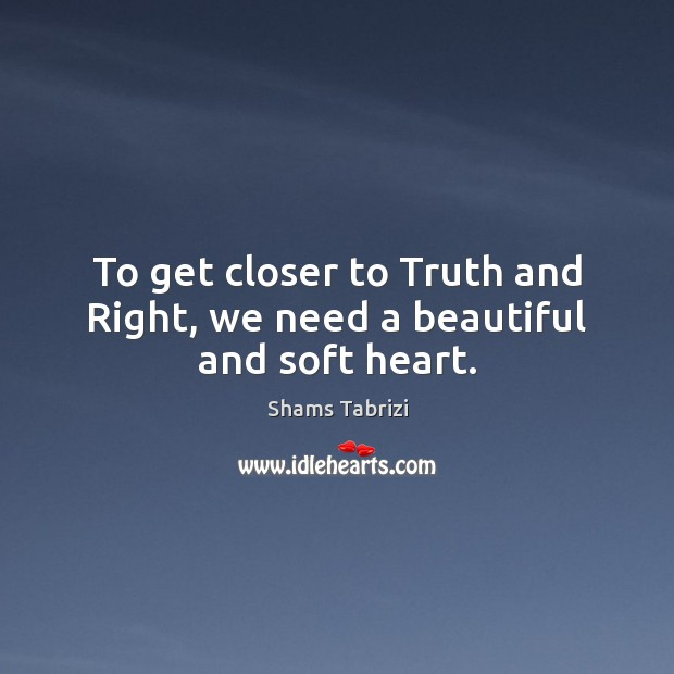 Image, To get closer to Truth and Right, we need a beautiful and soft heart.