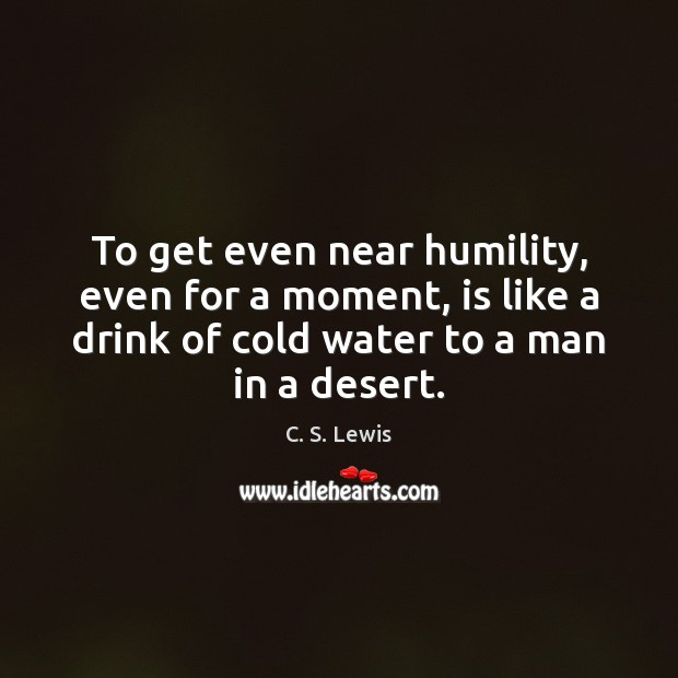 To get even near humility, even for a moment, is like a Image