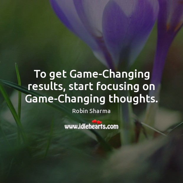 To get Game-Changing results, start focusing on Game-Changing thoughts. Image