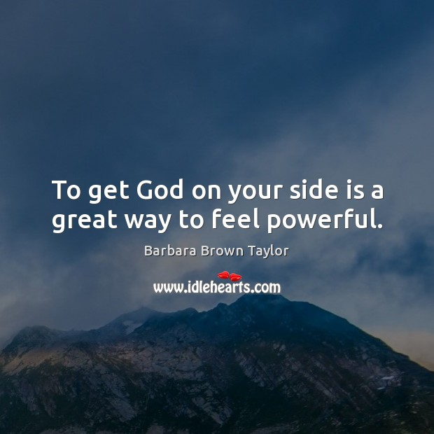To get God on your side is a great way to feel powerful. Barbara Brown Taylor Picture Quote