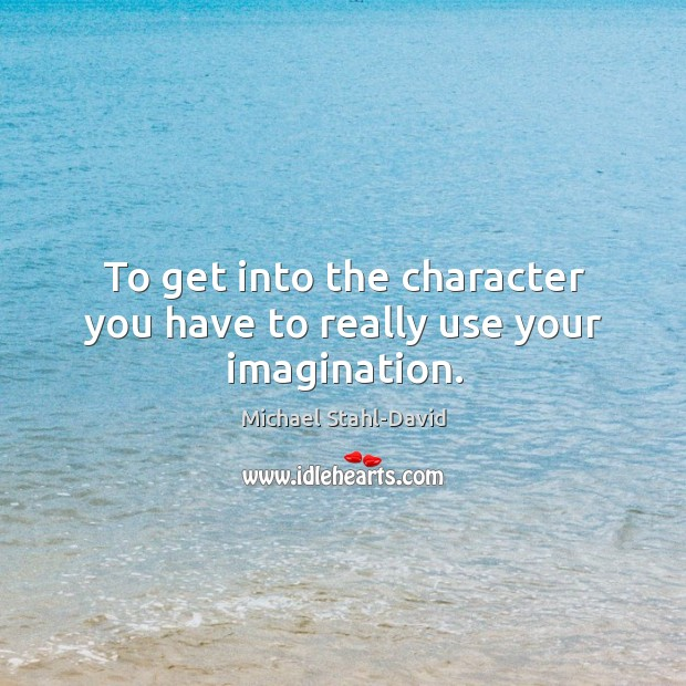 To get into the character you have to really use your imagination. Image
