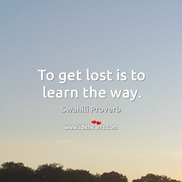 To get lost is to learn the way. Swahili Proverbs Image