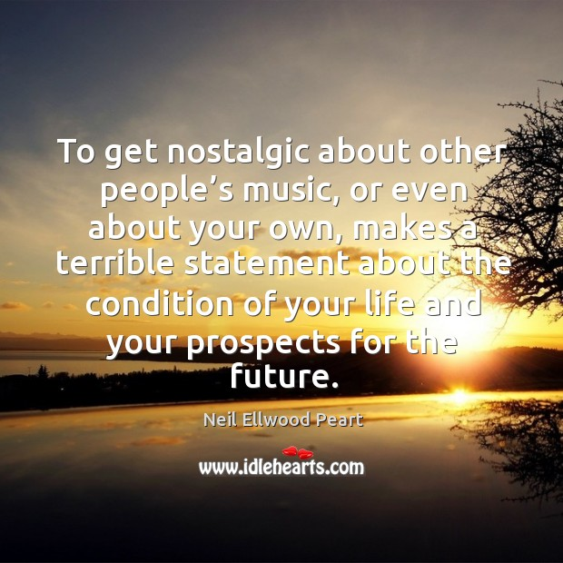 To get nostalgic about other people's music Neil Ellwood Peart Picture Quote