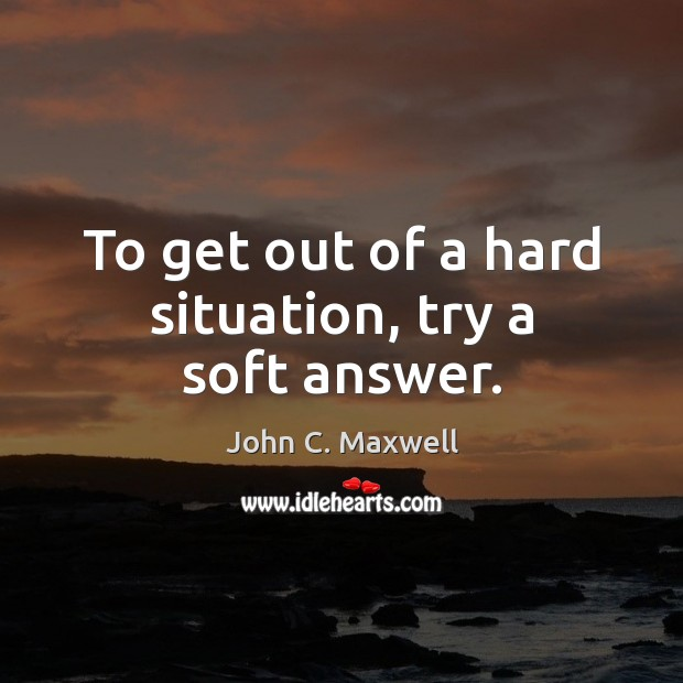 To get out of a hard situation, try a soft answer. Image