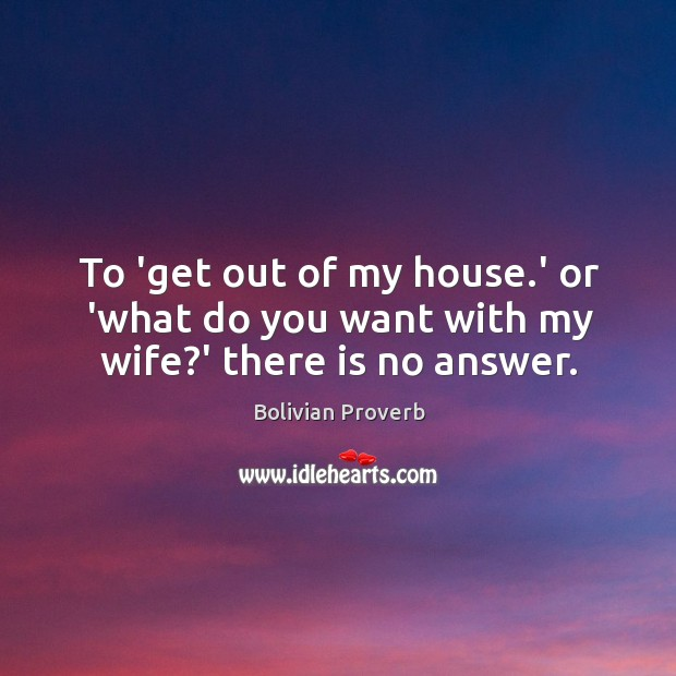 To 'get out of my house.' or 'what do you want with my wife?' there is no answer. Image
