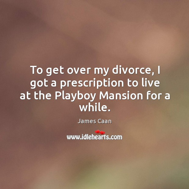 To get over my divorce, I got a prescription to live at the Playboy Mansion for a while. James Caan Picture Quote