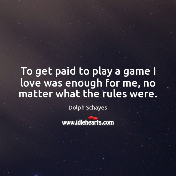 To get paid to play a game I love was enough for me, no matter what the rules were. No Matter What Quotes Image