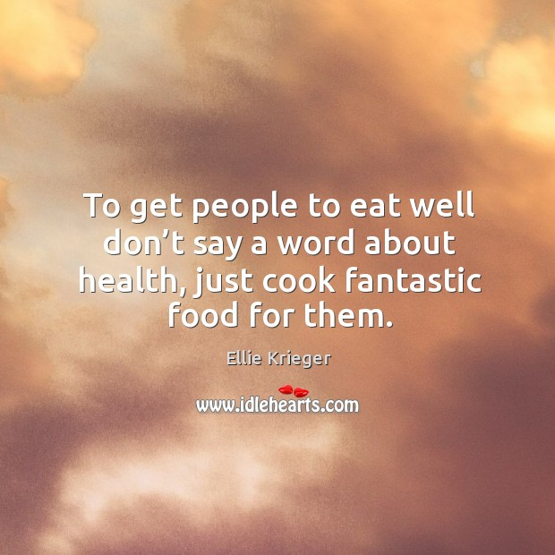 To get people to eat well don't say a word about Ellie Krieger Picture Quote