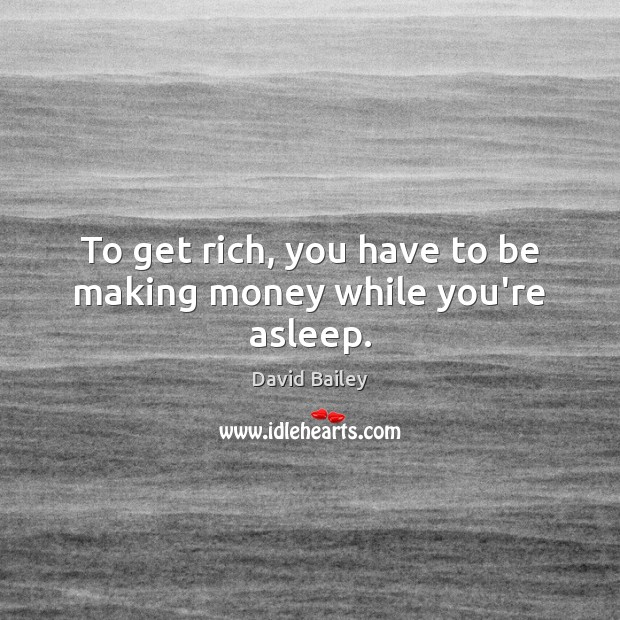 Image, To get rich, you have to be making money while you're asleep.