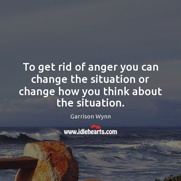 To get rid of anger you can change the situation or change Image