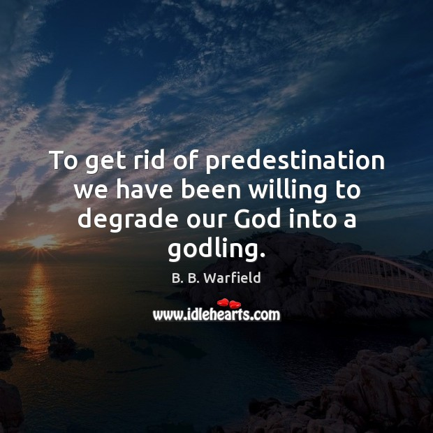 Image, To get rid of predestination we have been willing to degrade our God into a godling.