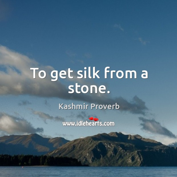 To get silk from a stone. Kashmir Proverbs Image