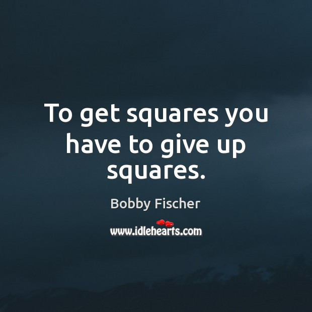 To get squares you have to give up squares. Bobby Fischer Picture Quote