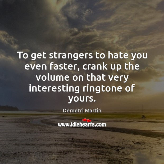 To get strangers to hate you even faster, crank up the volume Demetri Martin Picture Quote