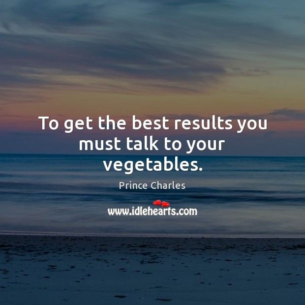 To get the best results you must talk to your vegetables. Prince Charles Picture Quote