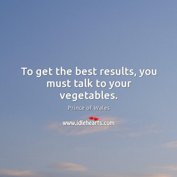 To get the best results, you must talk to your vegetables. Image