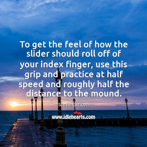 To get the feel of how the slider should roll off of your index finger, use this grip and Image