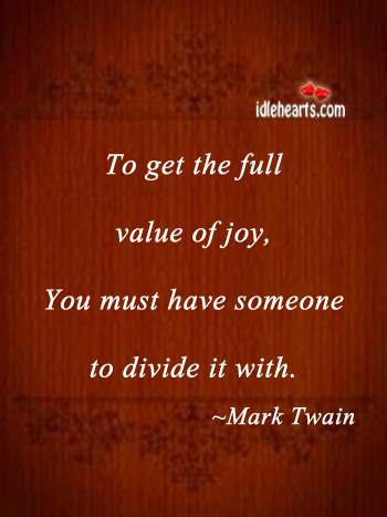 To Get The Full Value Of Joy You Must…