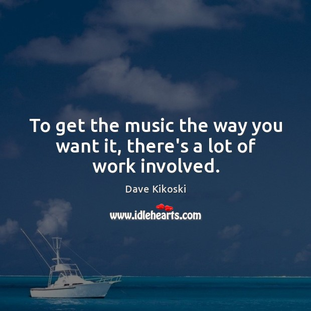To get the music the way you want it, there's a lot of work involved. Image