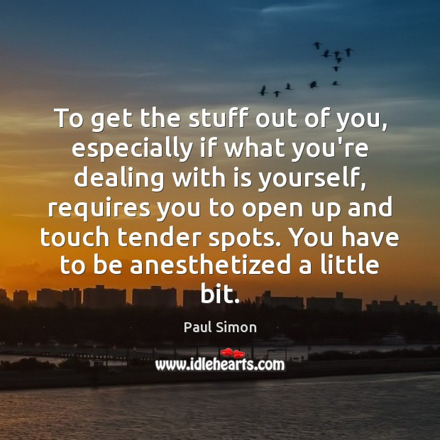To get the stuff out of you, especially if what you're dealing Paul Simon Picture Quote
