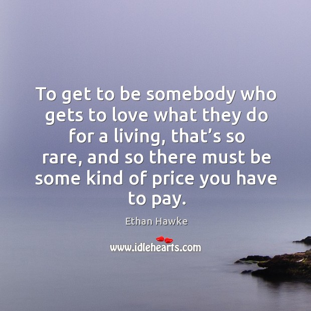 Image, To get to be somebody who gets to love what they do for a living, that's so rare