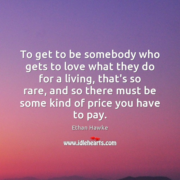 To get to be somebody who gets to love what they do Ethan Hawke Picture Quote