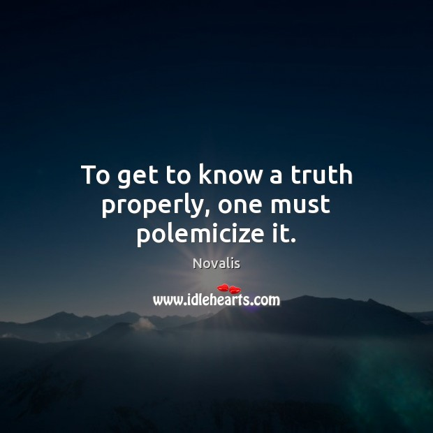 To get to know a truth properly, one must polemicize it. Novalis Picture Quote