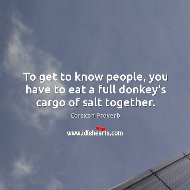 To get to know people, you have to eat a full donkey's cargo of salt together. Corsican Proverbs Image