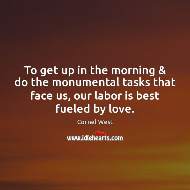 To get up in the morning & do the monumental tasks that face Cornel West Picture Quote