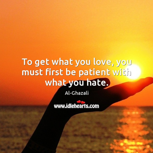 Image, To get what you love, you must first be patient with what you hate.