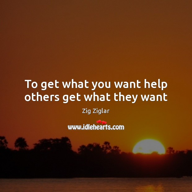 To get what you want help others get what they want Image