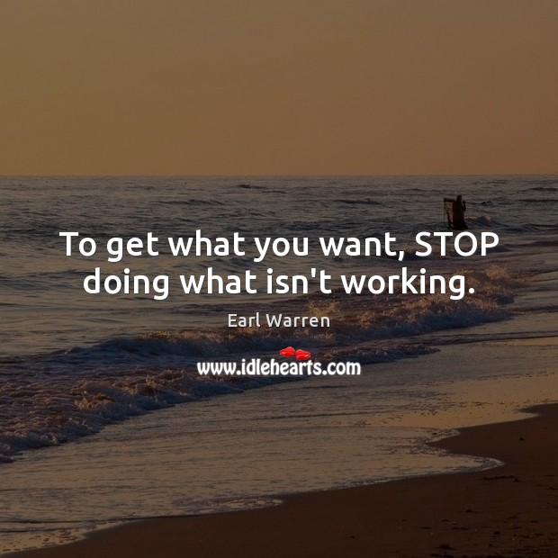 To get what you want, STOP doing what isn't working. Image