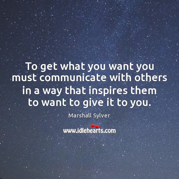 To get what you want you must communicate with others in a Marshall Sylver Picture Quote