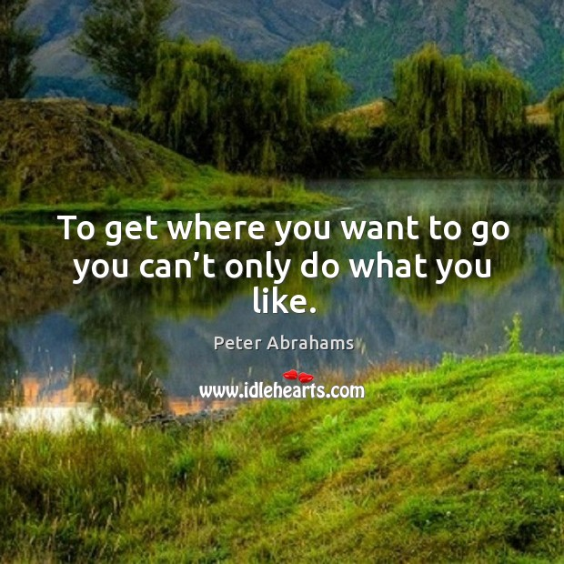 To get where you want to go you can't only do what you like. Image