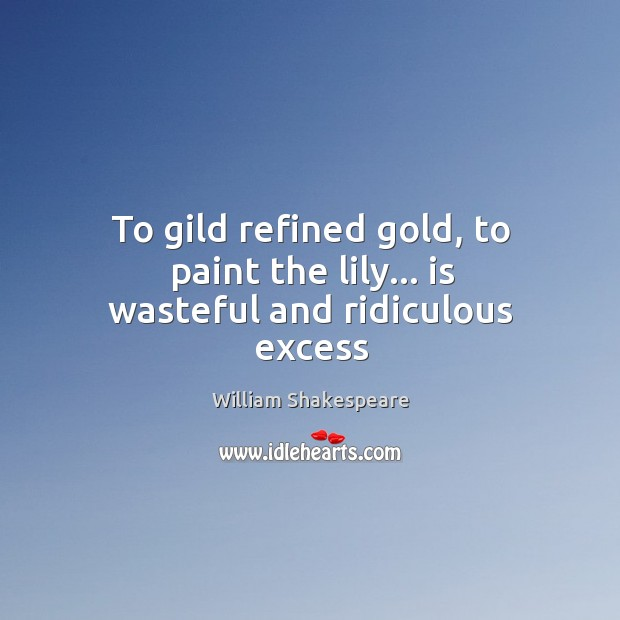 Image, To gild refined gold, to paint the lily… is wasteful and ridiculous excess