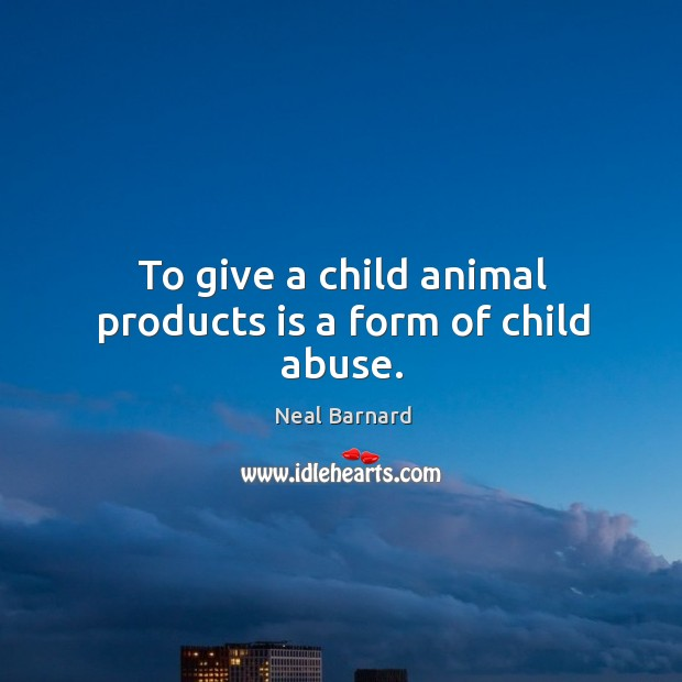 To give a child animal products is a form of child abuse. Image
