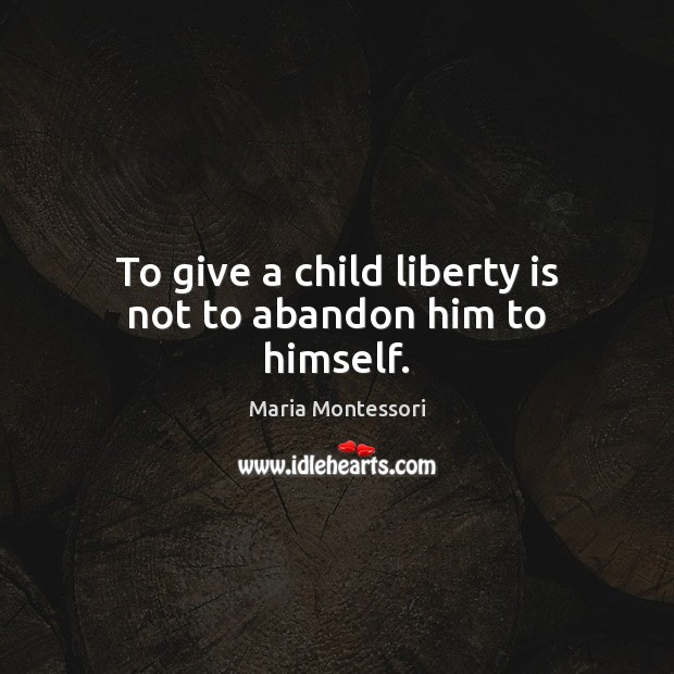 Image, To give a child liberty is not to abandon him to himself.