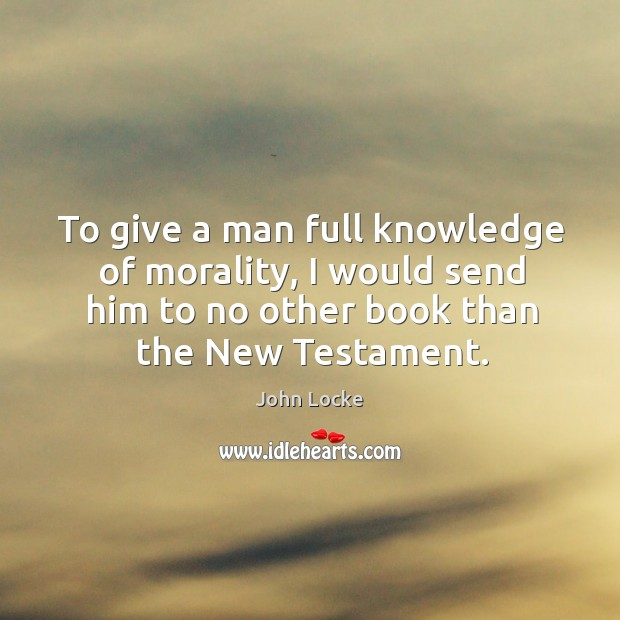 Image, To give a man full knowledge of morality, I would send him to no other book than the new testament.