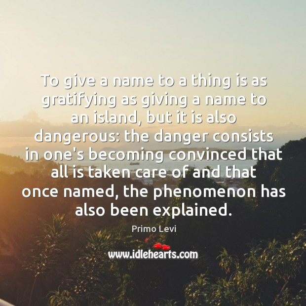 To give a name to a thing is as gratifying as giving Primo Levi Picture Quote