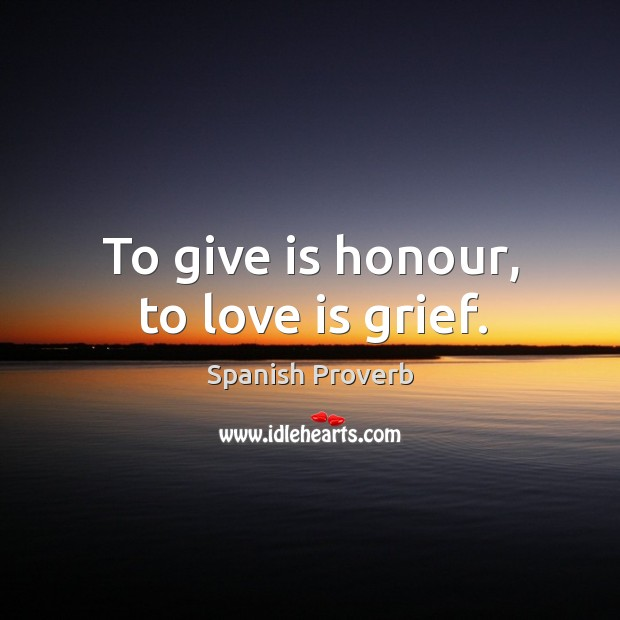 Image, To give is honour, to love is grief.